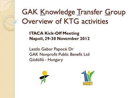 GAK Knowledge Transfer Group Overview of KTG activities ITACA Kick-Off Meeting Napoli, 29-30 November 2012 Laszlo Gabor Papocsi Dr GAK Nonprofit Public.