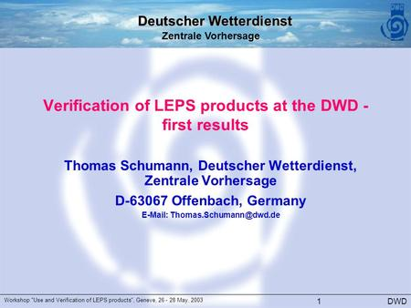 Deutscher Wetterdienst Zentrale Vorhersage DWD Workshop Use and Verification of LEPS products, Geneve, 26 - 28 May, 2003 1 Verification of LEPS products.