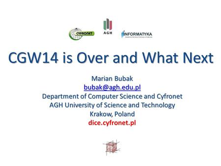 CGW14 is Over and What Next CGW14 is Over and What Next Marian Bubak Department of Computer Science and Cyfronet AGH University of Science.
