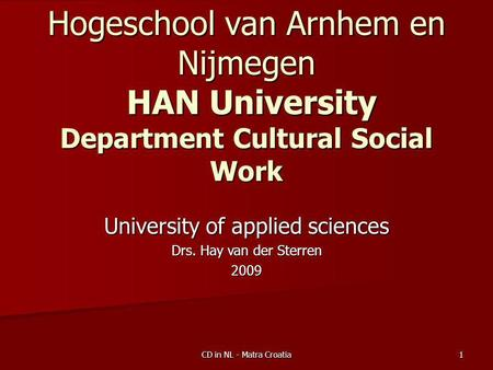 Community Development Work in NL - Matra project Croatia  Hogeschool van Arnhem en Nijmegen - HAN University of applied sciences Department Cultural and Social Work   Drs. Hay van der Sterren