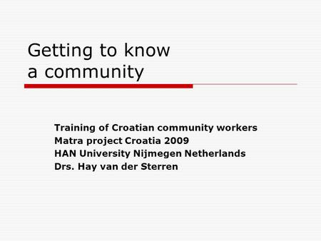 Getting to know a community  Training of Croatian community workers  Matra Project Croatia 2009  HAN University Nijmegen Netherlands  Drs. Hay van der Sterren.