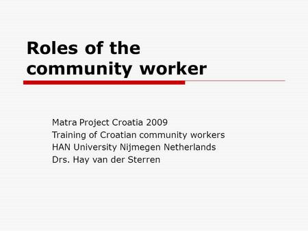 Roles of the community worker Matra Project Croatia 2009 Training of Croatian community workers HAN University Nijmegen Netherlands Drs. Hay van der Sterren.