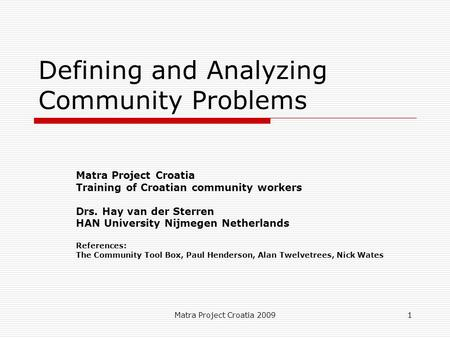 Defining and Analyzing Community Problems Matra Project Croatia Training of Croatian community workers HAN University Nijmegen Netherlands Drs. Hay van der Sterren.