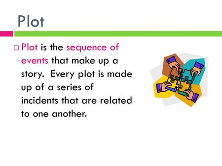 Plot Plot is the sequence of events that make up a story. Every plot is made up of a series of incidents that are related to one another.
