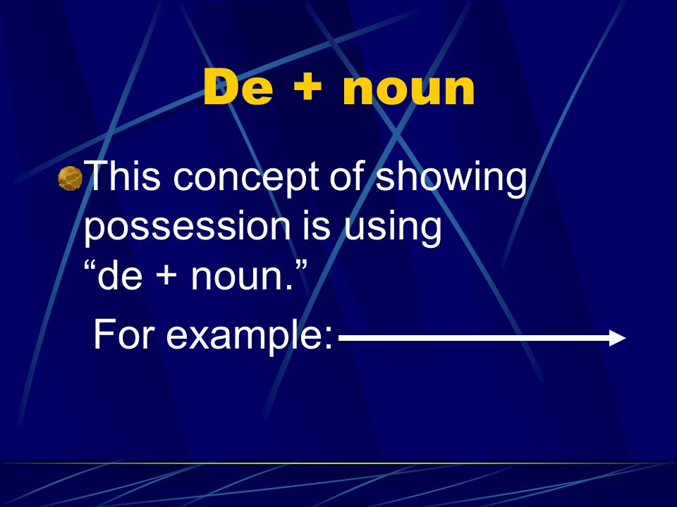 De + noun This concept of showing possession is using de + noun. For example: