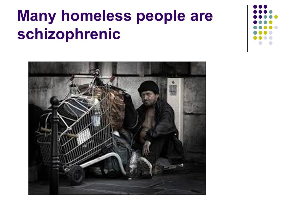 Many homeless people are schizophrenic