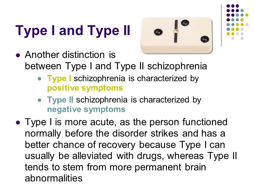 Type I and Type II Another distinction is between Type I and Type II schizophrenia. Type I schizophrenia is characterized by positive symptoms.