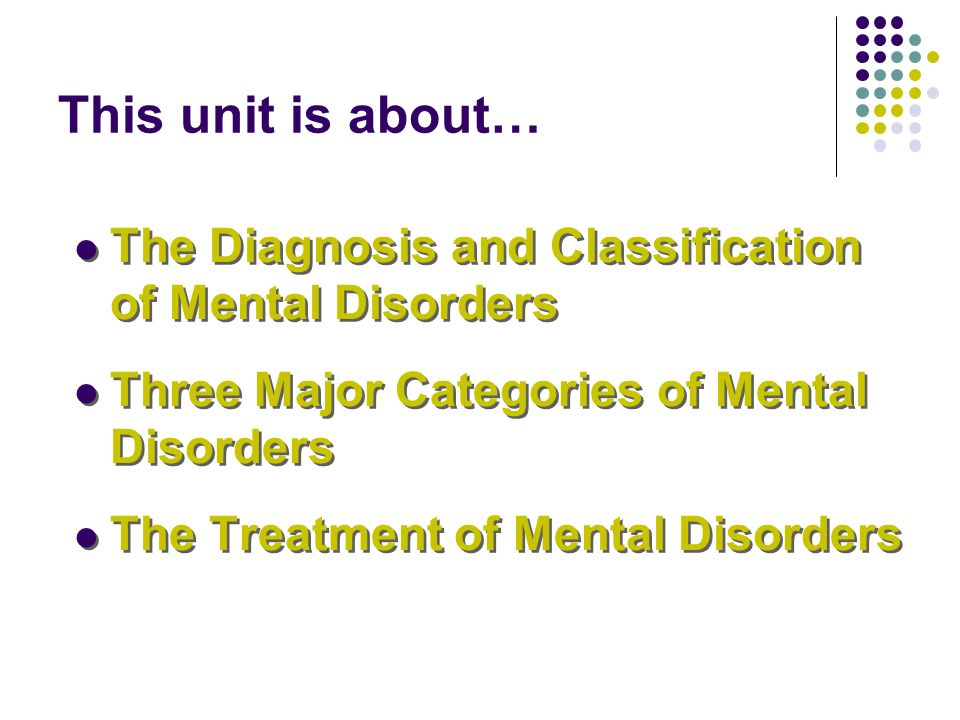 This unit is about… The Diagnosis and Classification of Mental Disorders. Three Major Categories of Mental Disorders.