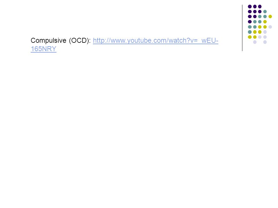 Compulsive (OCD): http://www.youtube.com/watch v=_wEU-165NRY