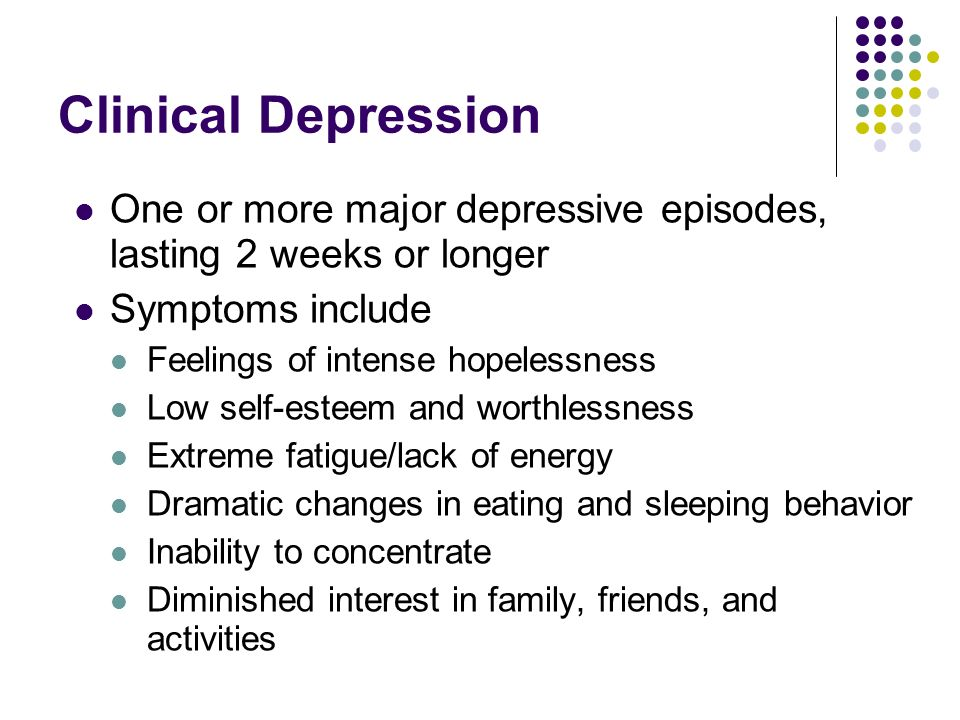 Clinical Depression One or more major depressive episodes, lasting 2 weeks or longer. Symptoms include.
