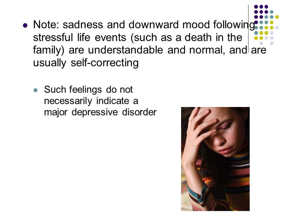 Note: sadness and downward mood following stressful life events (such as a death in the family) are understandable and normal, and are usually self-correcting