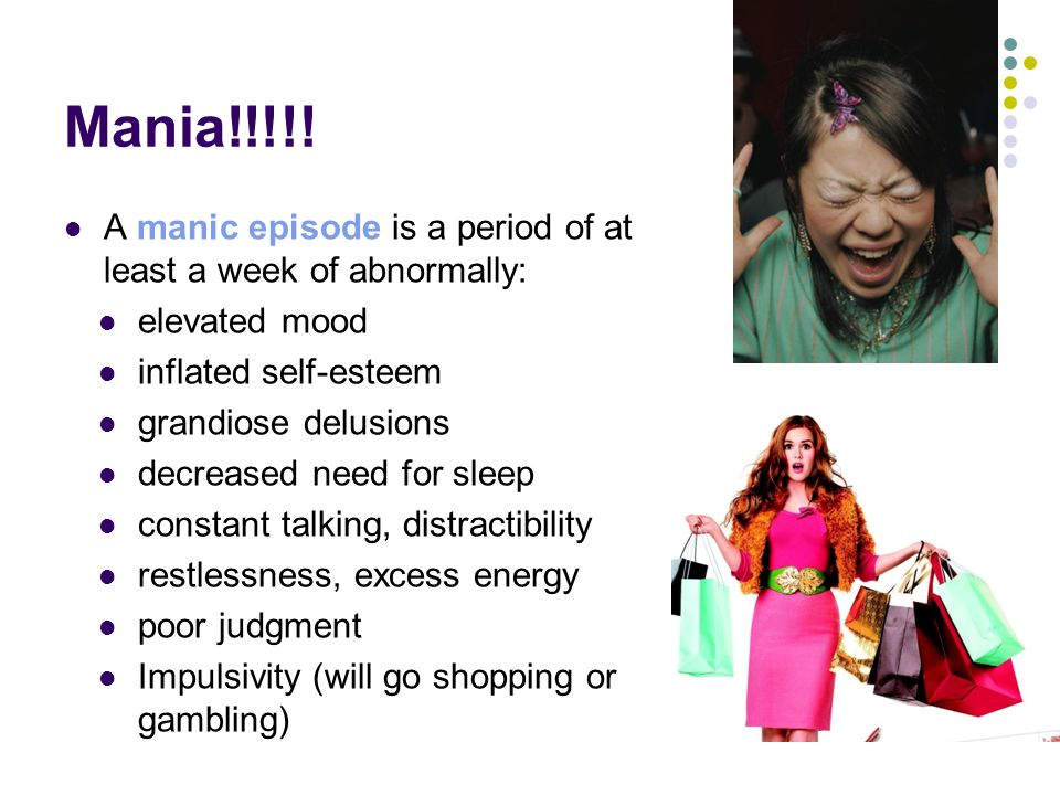 Mania!!!!! A manic episode is a period of at least a week of abnormally: elevated mood. inflated self-esteem.
