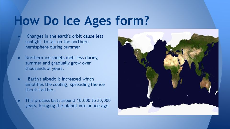 How Do Ice Ages form? Changes in the earth's orbit cause less ...