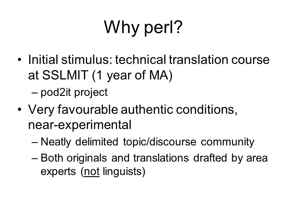 Why perl Initial stimulus: technical translation course at SSLMIT (1 year of MA) pod2it project.