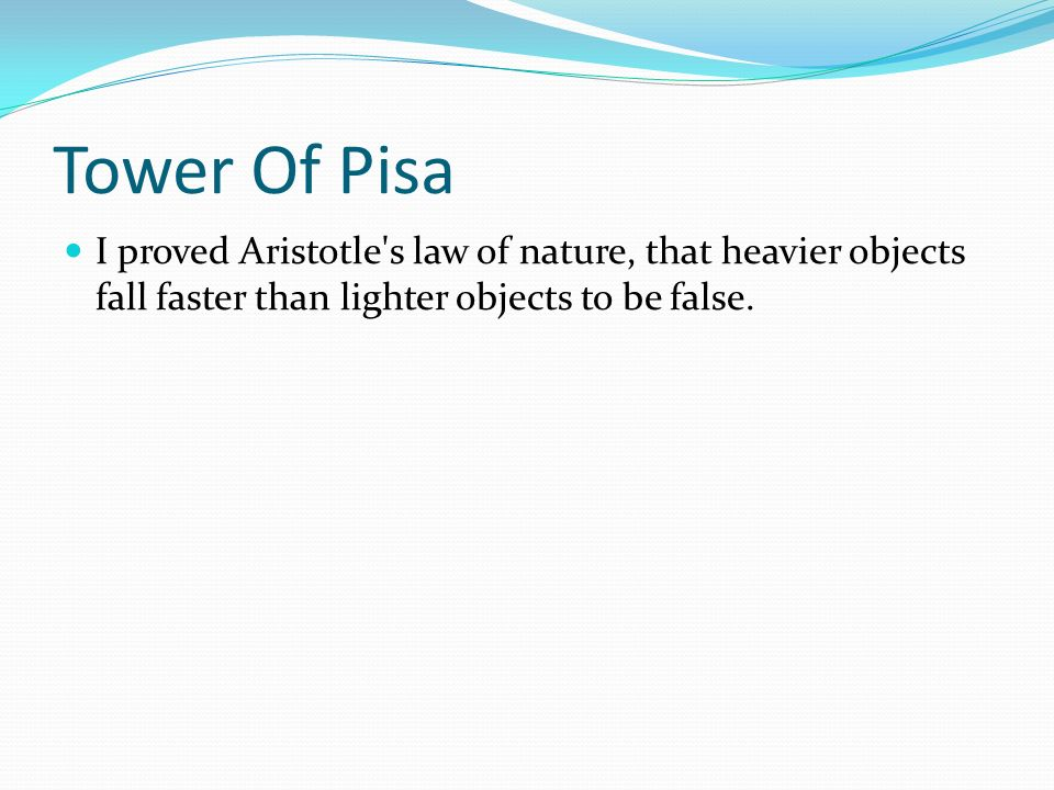 Tower Of Pisa I proved Aristotle s law of nature, that heavier objects fall faster than lighter objects to be false.