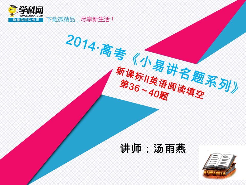 2014·高考《小易讲名题系列》 新课标Ⅱ英语阅读填空 第36~40题 讲师:汤雨燕