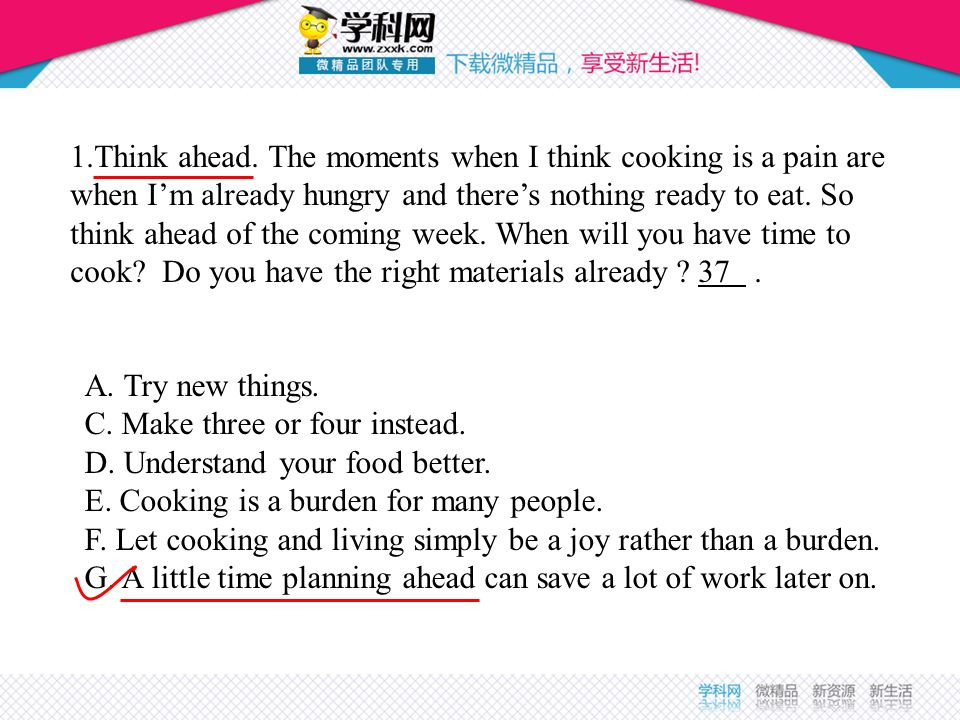 1.Think ahead. The moments when I think cooking is a pain are when I'm already hungry and there's nothing ready to eat. So think ahead of the coming week. When will you have time to cook Do you have the right materials already 37 .
