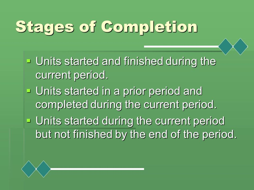 Stages of Completion Units started and finished during the current period. Units started in a prior period and completed during the current period.