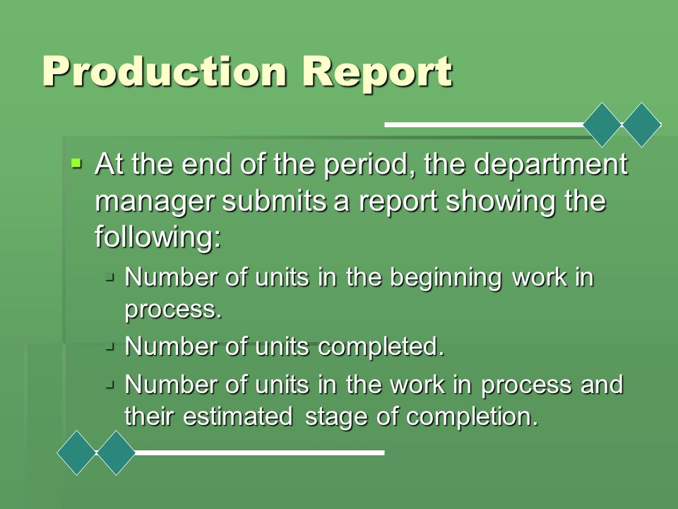 Production Report At the end of the period, the department manager submits a report showing the following: