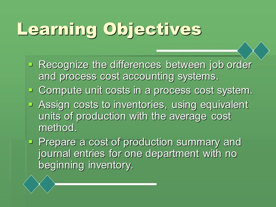 Learning Objectives Recognize the differences between job order and process cost accounting systems.