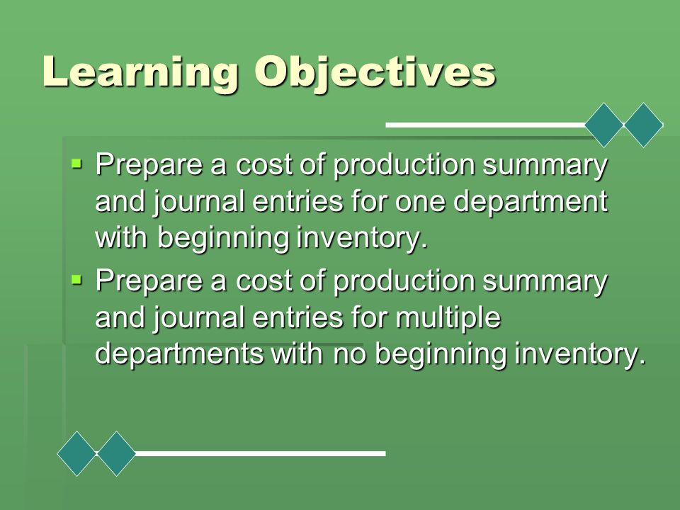 Learning Objectives Prepare a cost of production summary and journal entries for one department with beginning inventory.