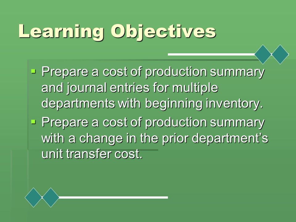 Learning Objectives Prepare a cost of production summary and journal entries for multiple departments with beginning inventory.