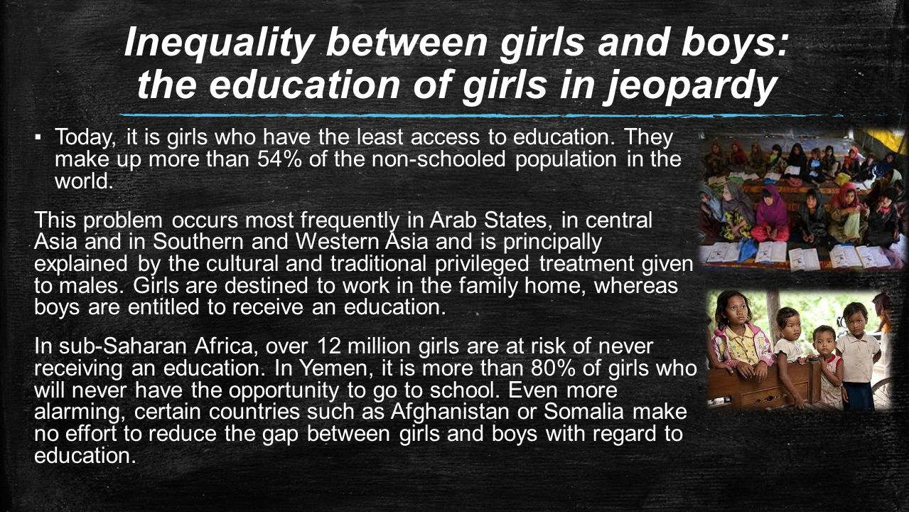inequity between boys and girls The differences between boys' and girls' schooling are greatest seen in the regions with the lowest primary school completion rates and lowest average incomes.