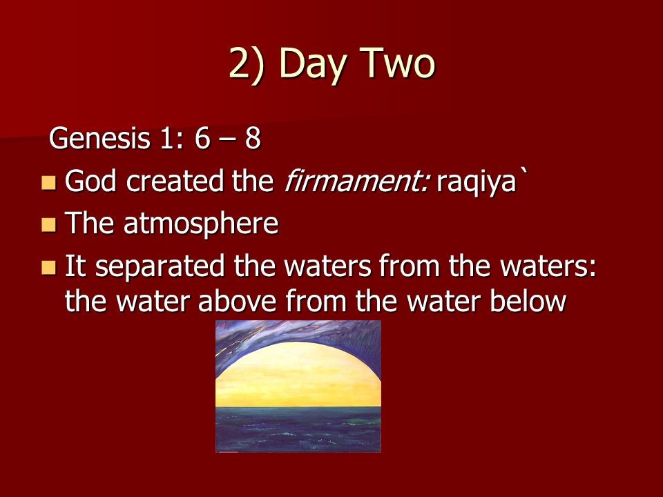 2) Day Two Genesis 1: 6 – 8 God created the firmament: raqiya`
