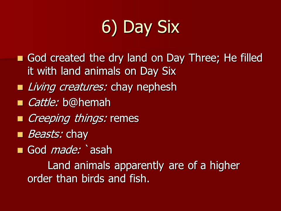 6) Day Six God created the dry land on Day Three; He filled it with land animals on Day Six. Living creatures: chay nephesh.