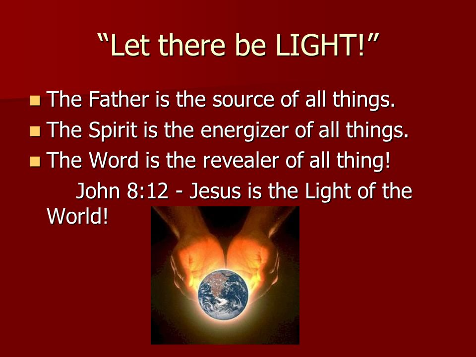 Let there be LIGHT! The Father is the source of all things.