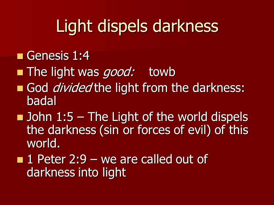 Light dispels darkness