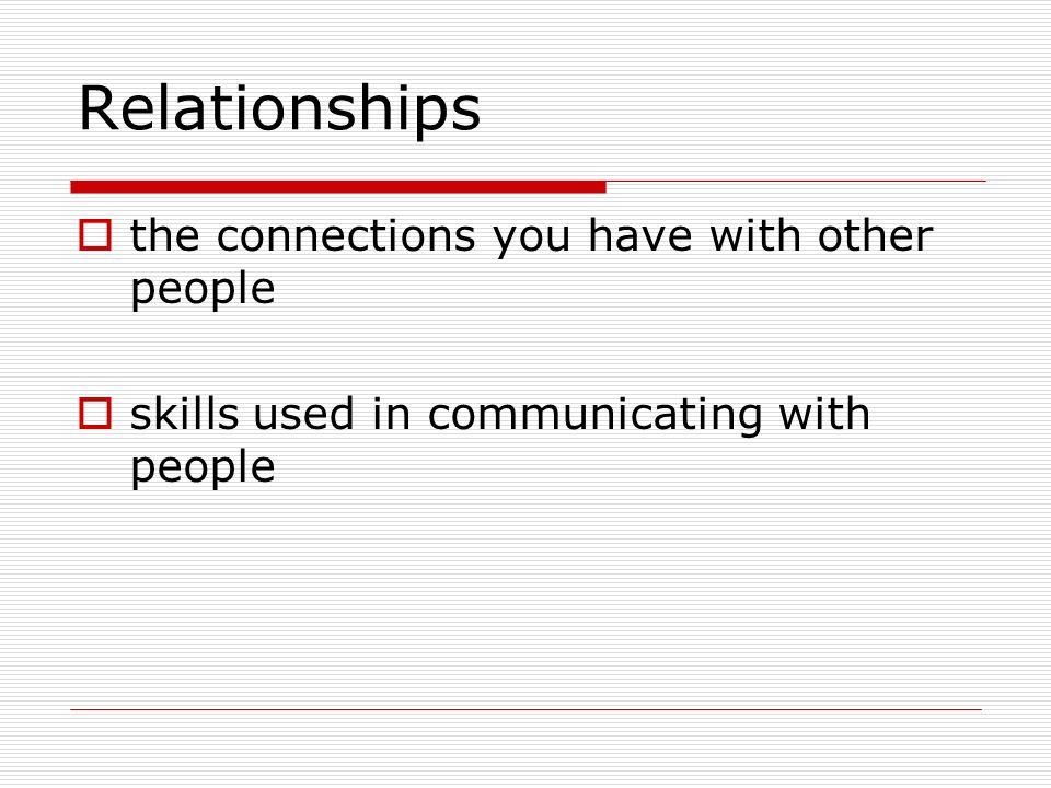 Relationships the connections you have with other people