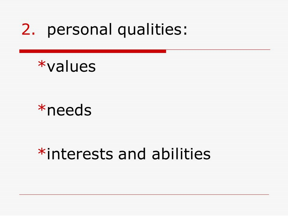 2. personal qualities: *values *needs *interests and abilities