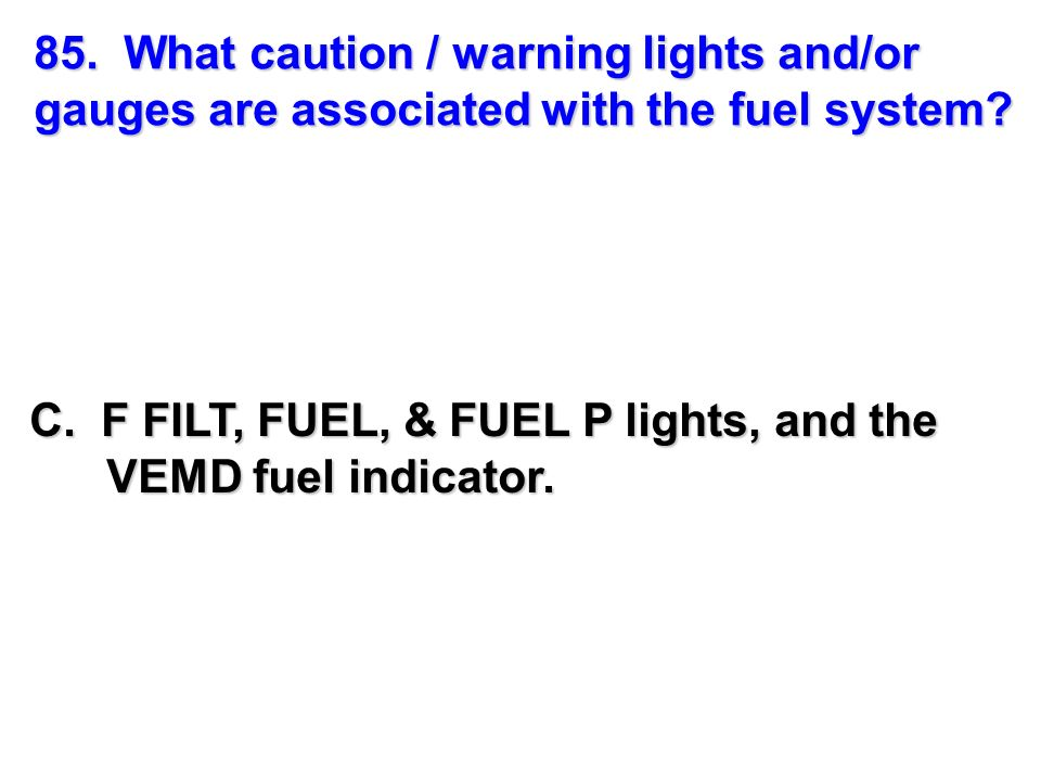 85. What caution / warning lights and/or gauges are associated with the fuel system