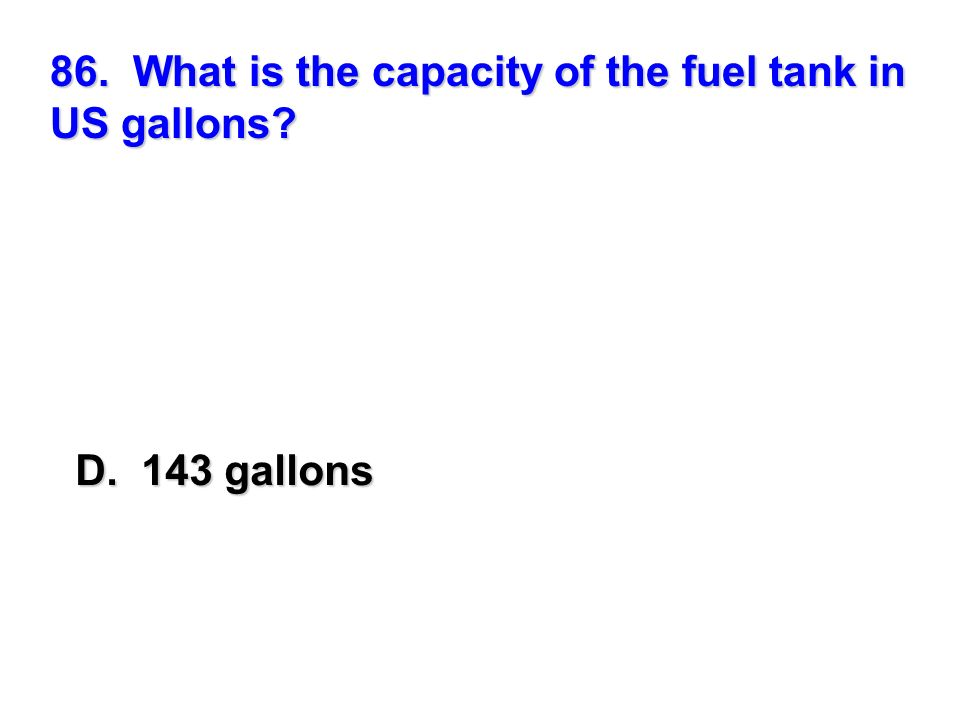 86. What is the capacity of the fuel tank in US gallons