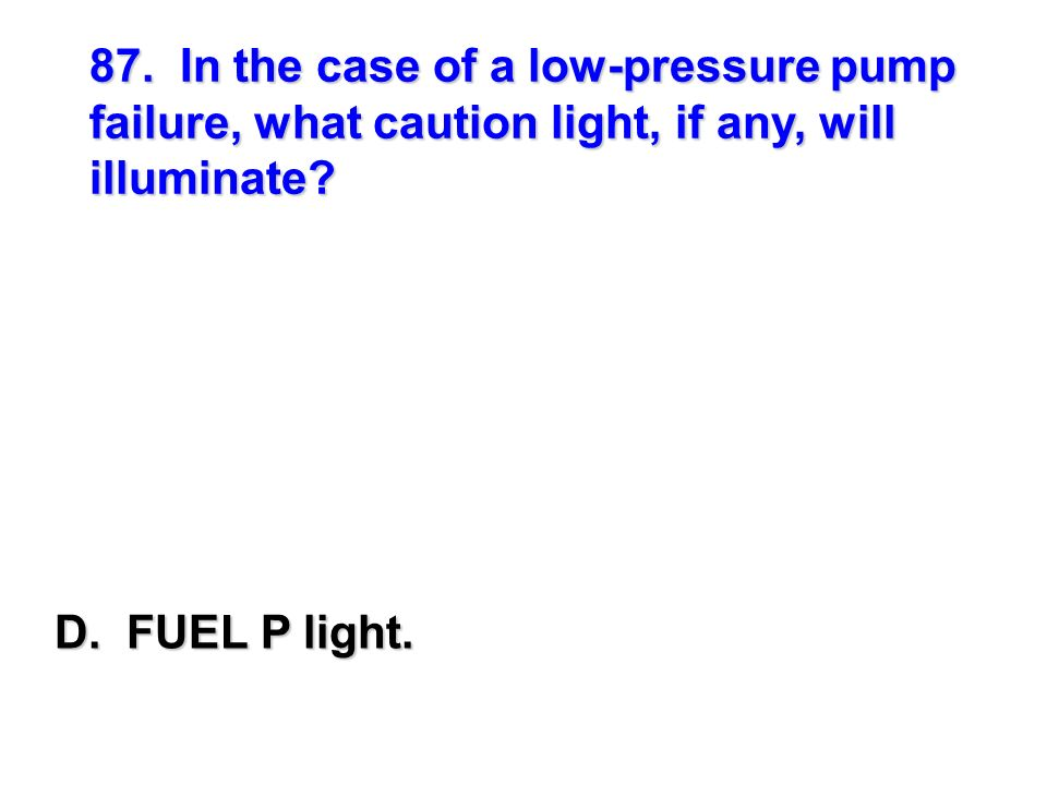 87. In the case of a low-pressure pump failure, what caution light, if any, will illuminate
