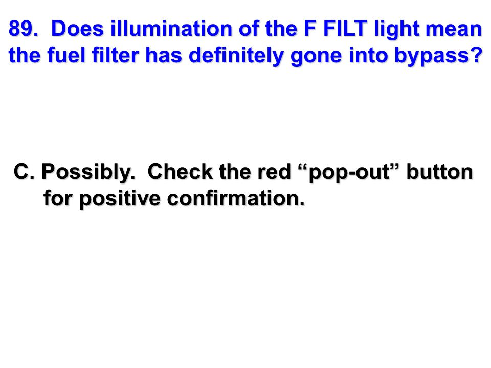 89. Does illumination of the F FILT light mean the fuel filter has definitely gone into bypass