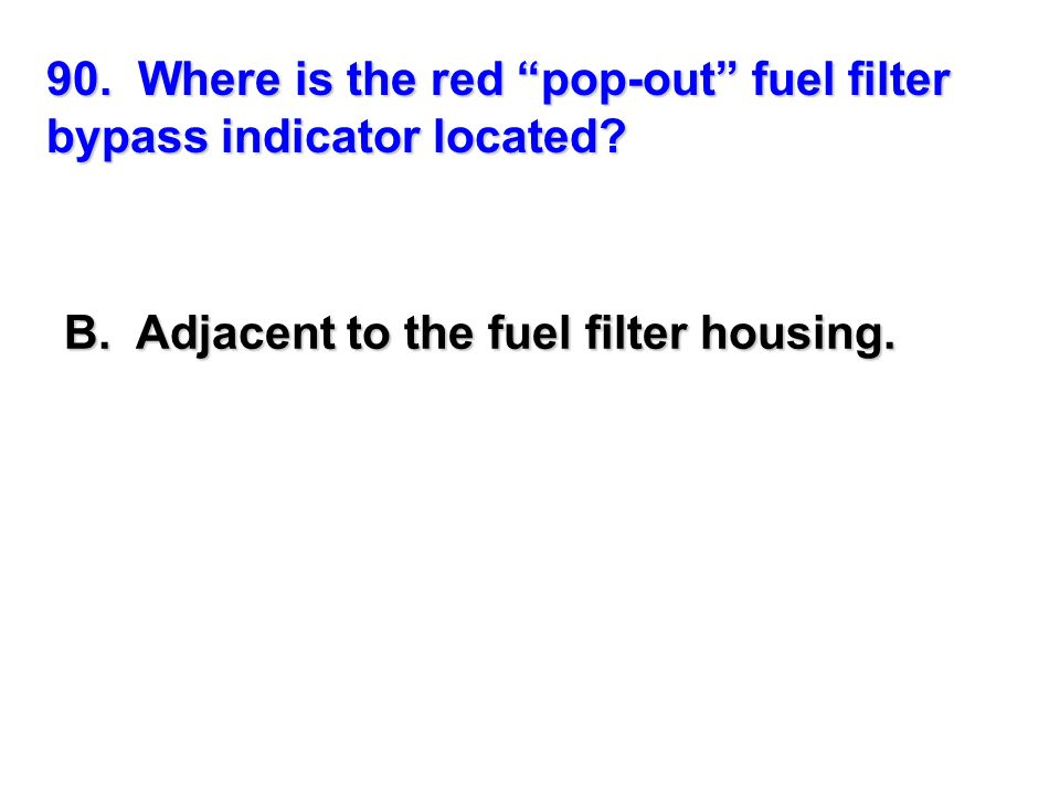 90. Where is the red pop-out fuel filter bypass indicator located