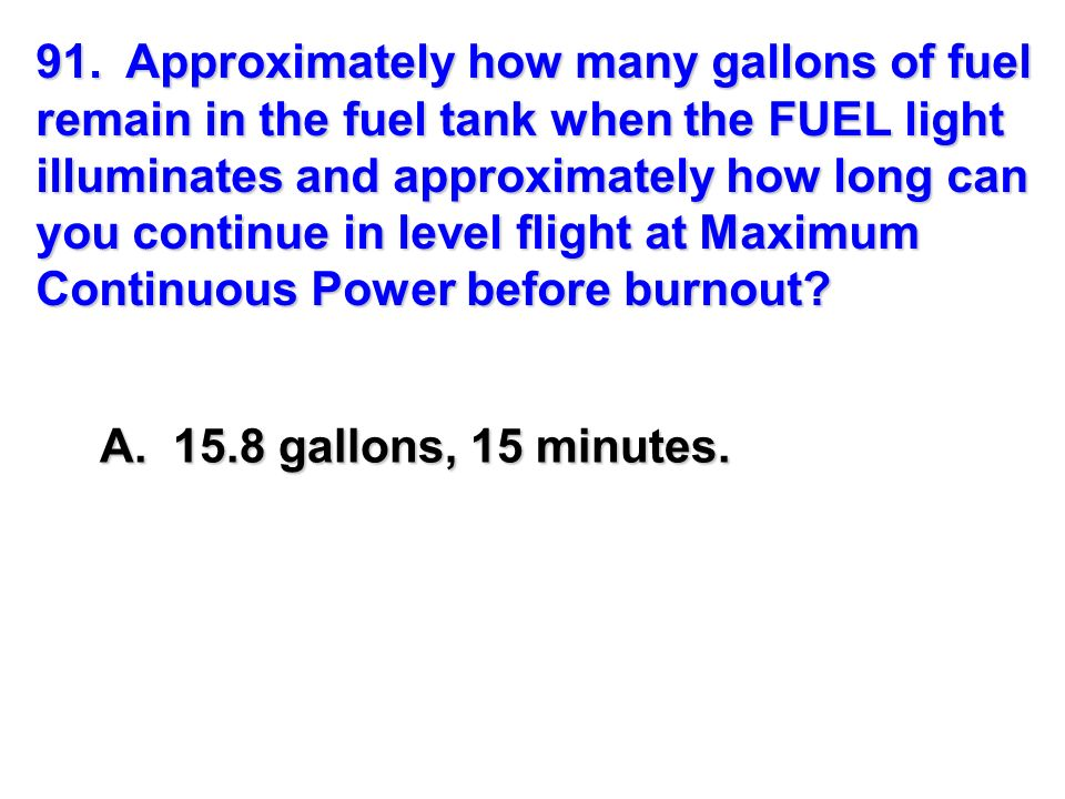 91. Approximately how many gallons of fuel remain in the fuel tank when the FUEL light illuminates and approximately how long can you continue in level flight at Maximum Continuous Power before burnout