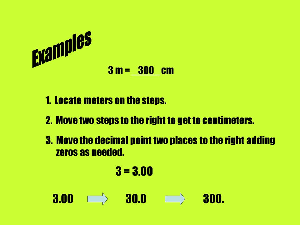 Examples 3 m = _____ cm Locate meters on the steps. 2. Move two steps to the right to get to centimeters.