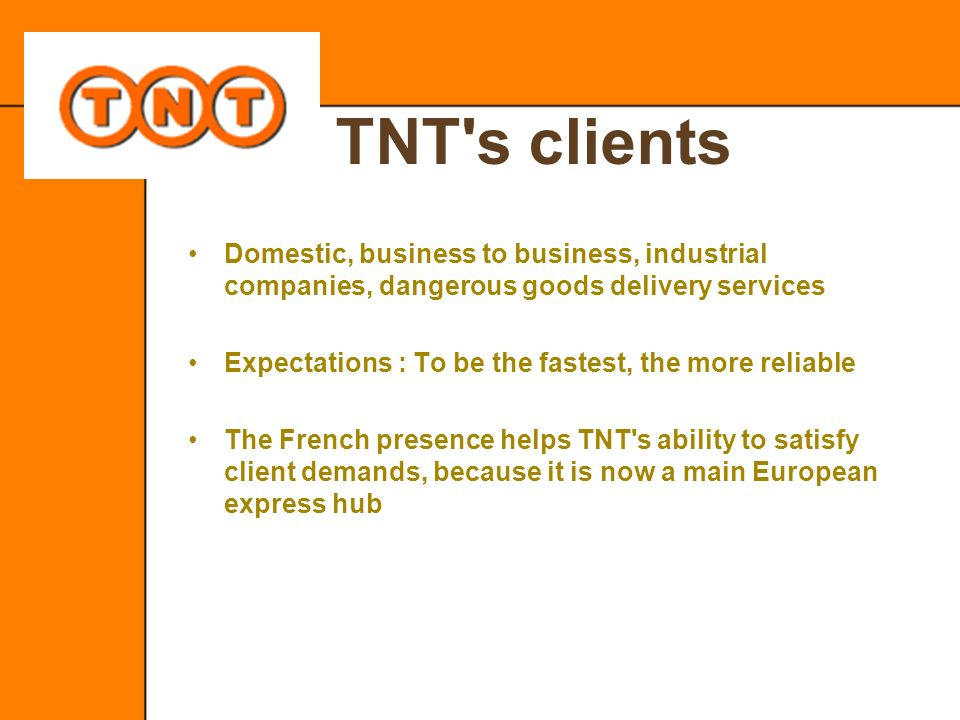TNT s clients Domestic, business to business, industrial companies, dangerous goods delivery services.