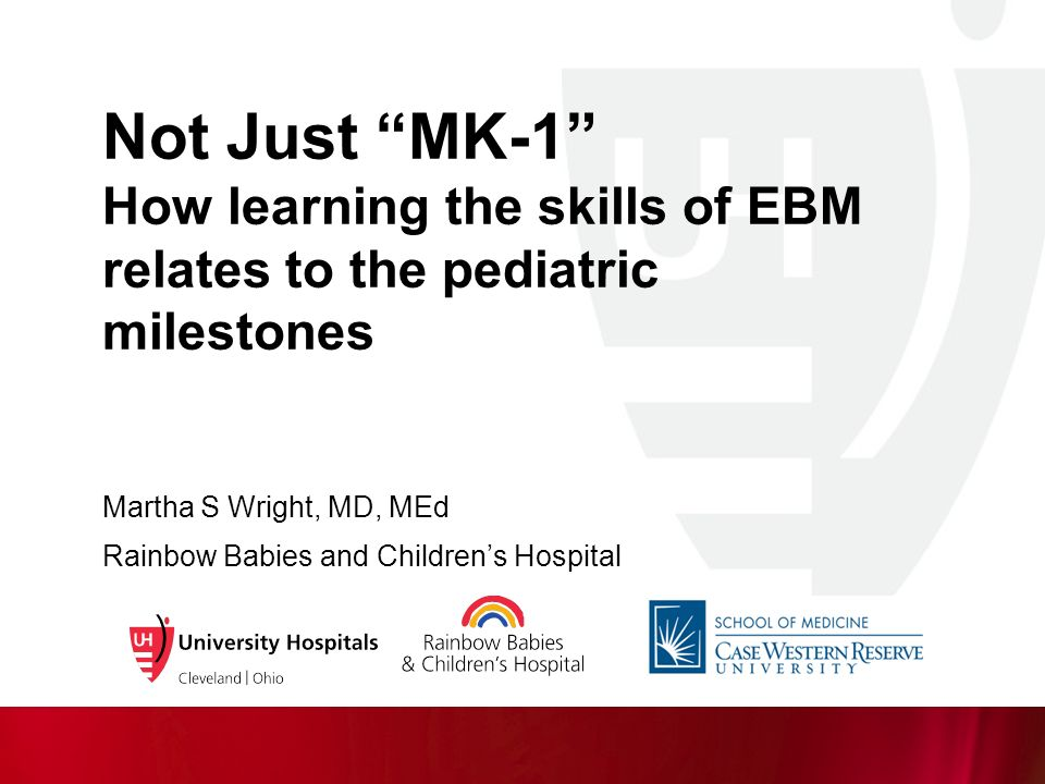 """Not Just """"MK-1"""" How learning the skills of EBM relates to the pediatric  milestones Martha S Wright, MD, MEd Rainbow Babies and Children's Hospital"""