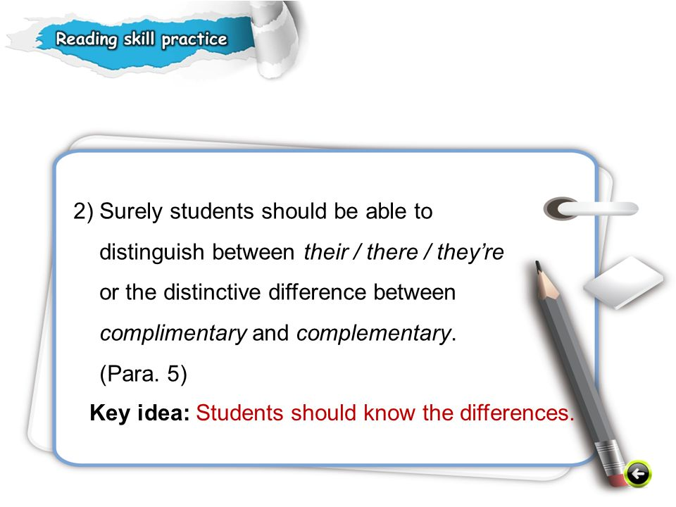 2) Surely students should be able to distinguish between their / there / they're or the distinctive difference between complimentary and complementary. (Para. 5)