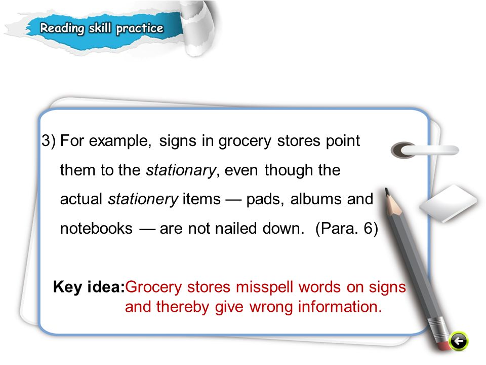 3) For example, signs in grocery stores point them to the stationary, even though the actual stationery items — pads, albums and notebooks — are not nailed down. (Para. 6)