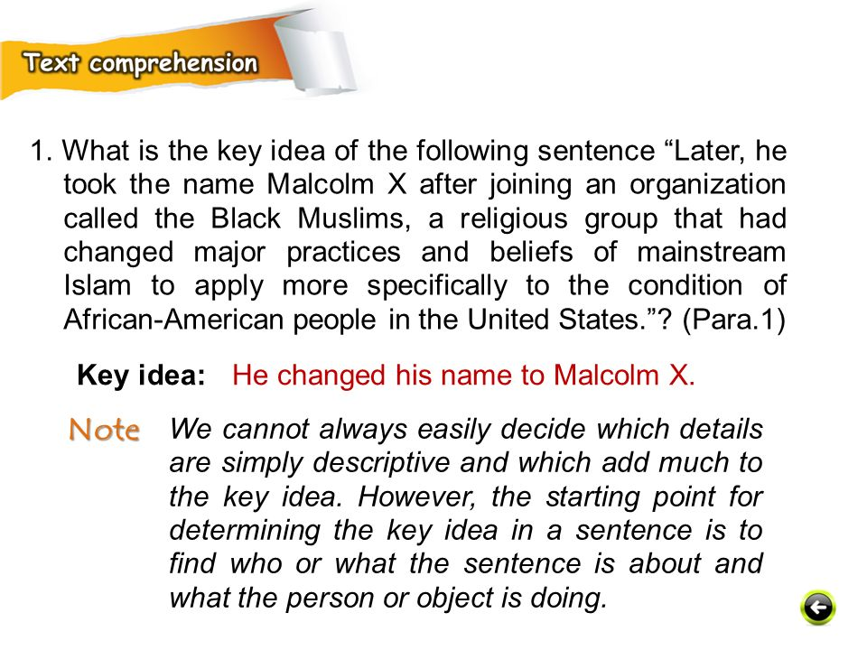 1. What is the key idea of the following sentence Later, he took the name Malcolm X after joining an organization called the Black Muslims, a religious group that had changed major practices and beliefs of mainstream Islam to apply more specifically to the condition of African-American people in the United States. (Para.1)