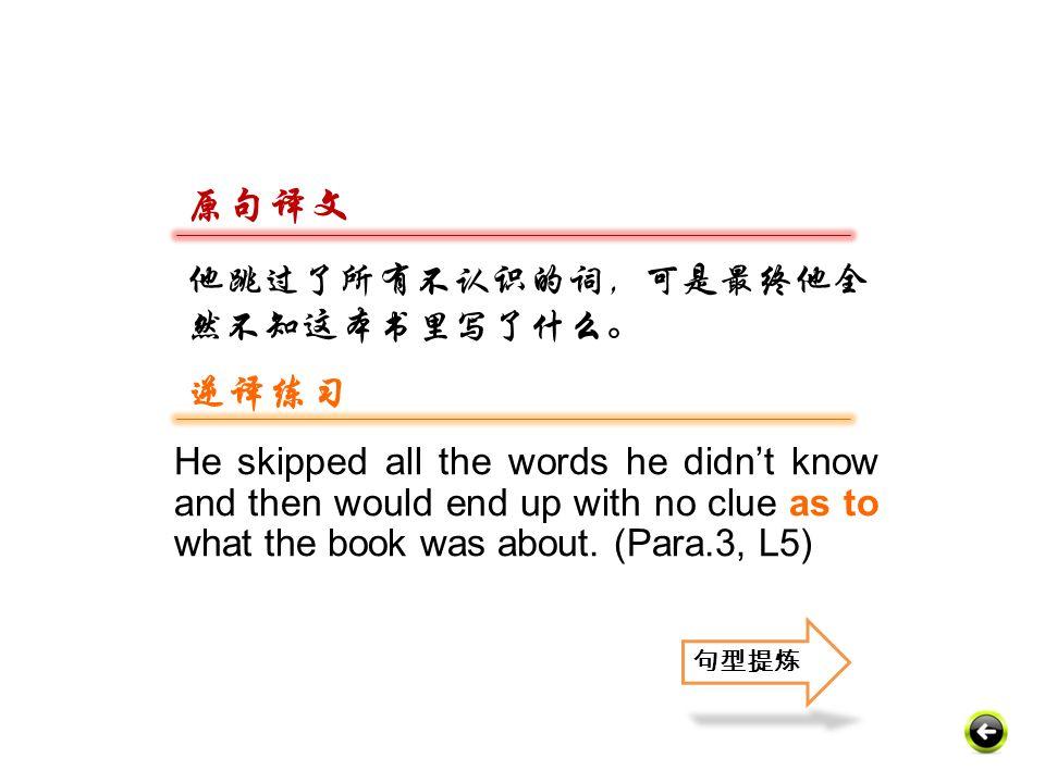 原句译文 逆译练习 他跳过了所有不认识的词,可是最终他全然不知这本书里写了什么。