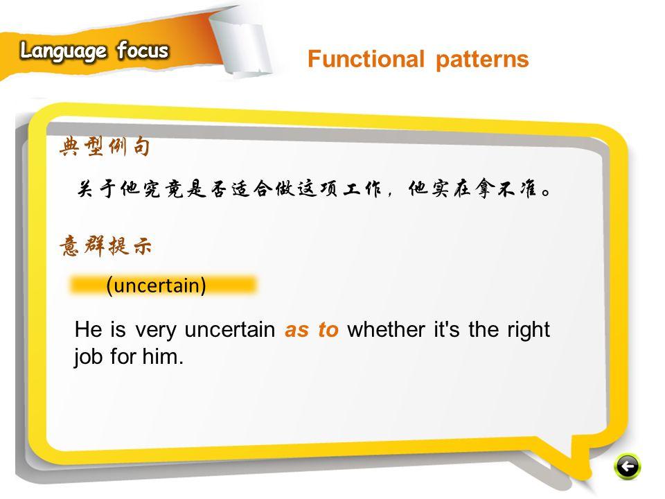 Functional patterns 典型例句 意群提示 关于他究竟是否适合做这项工作,他实在拿不准。 (uncertain)