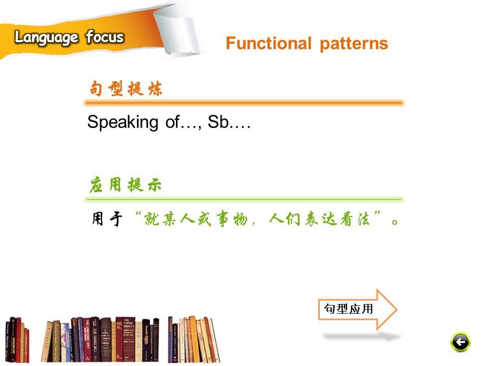 句型提炼 应用提示 Functional patterns Speaking of…, Sb.… 用于 就某人或事物,人们表达看法 。