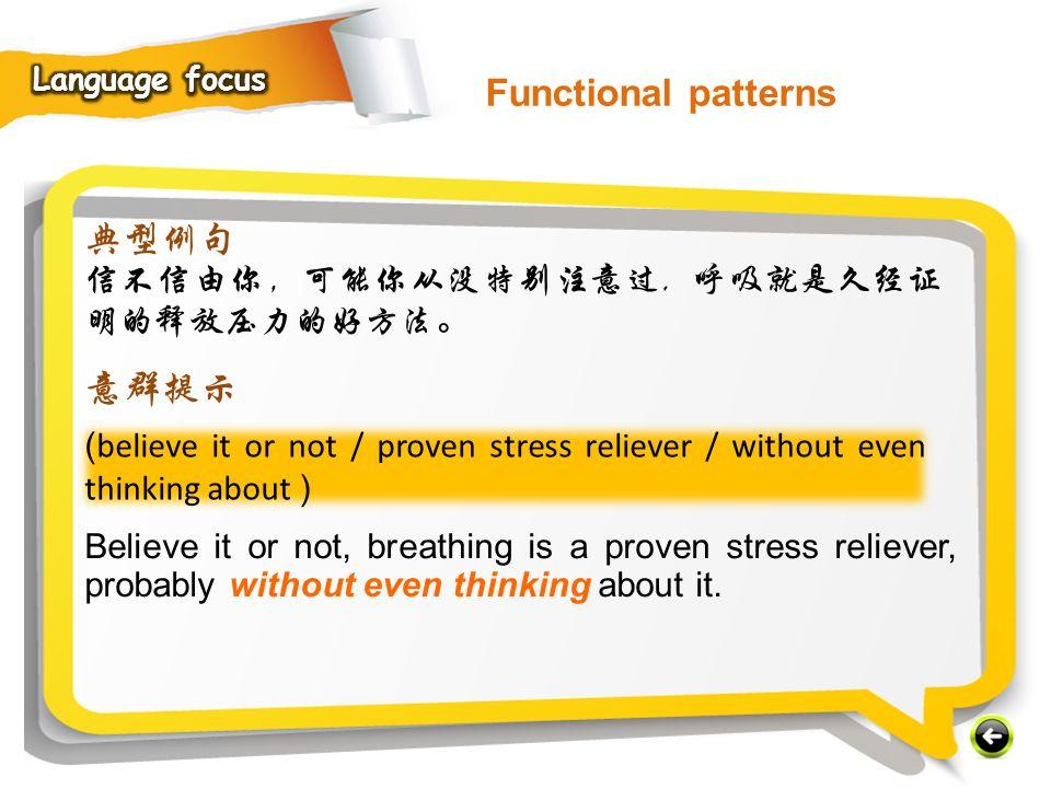 Functional patterns 典型例句 意群提示 信不信由你,可能你从没特别注意过, 呼吸就是久经证明的释放压力的好方法。