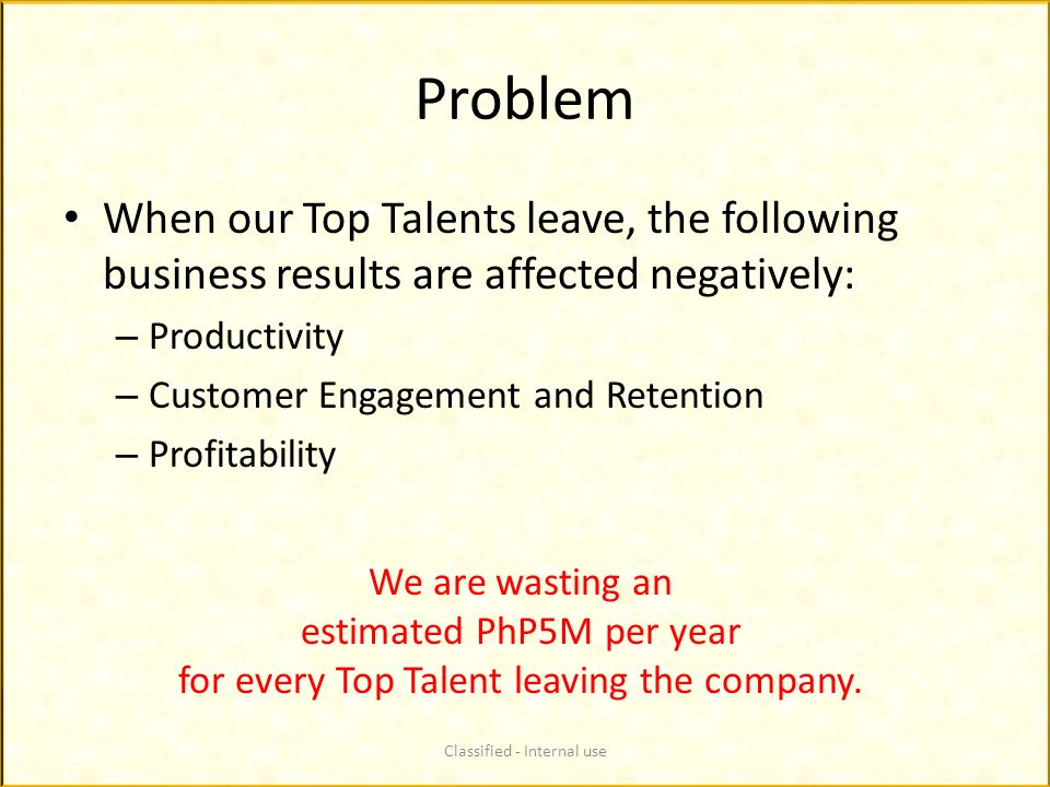Problem When our Top Talents leave, the following business results are affected negatively: Productivity.